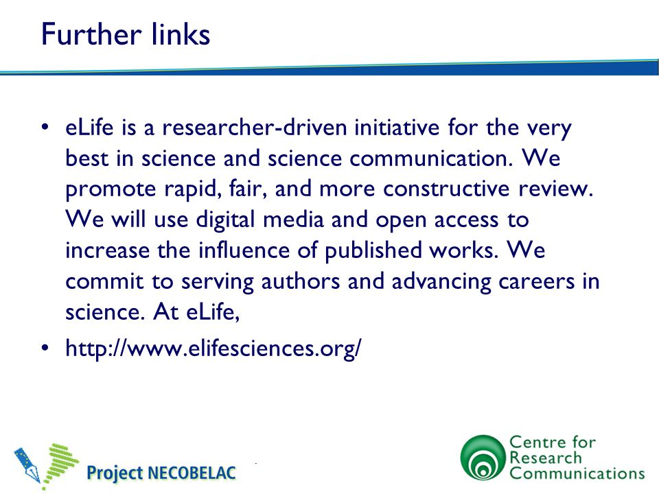 Further links eLife is a researcher-driven initiative for the very best in science and science communication. We promote rapid, fair, and more constru