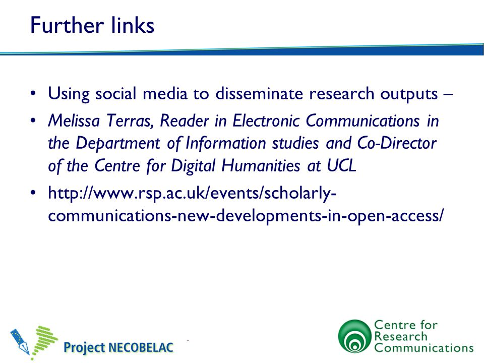 Further links Using social media to disseminate research outputs – Melissa Terras, Reader in Electronic Communications in the Department of Informatio