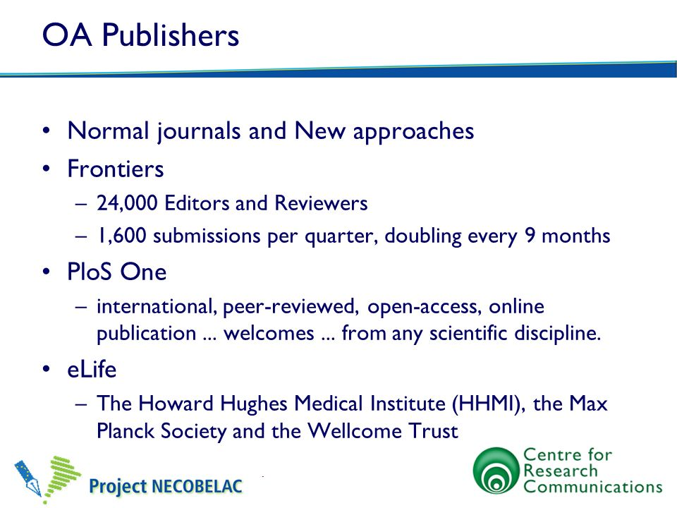 OA Publishers Normal journals and New approaches Frontiers –24,000 Editors and Reviewers –1,600 submissions per quarter, doubling every 9 months PloS