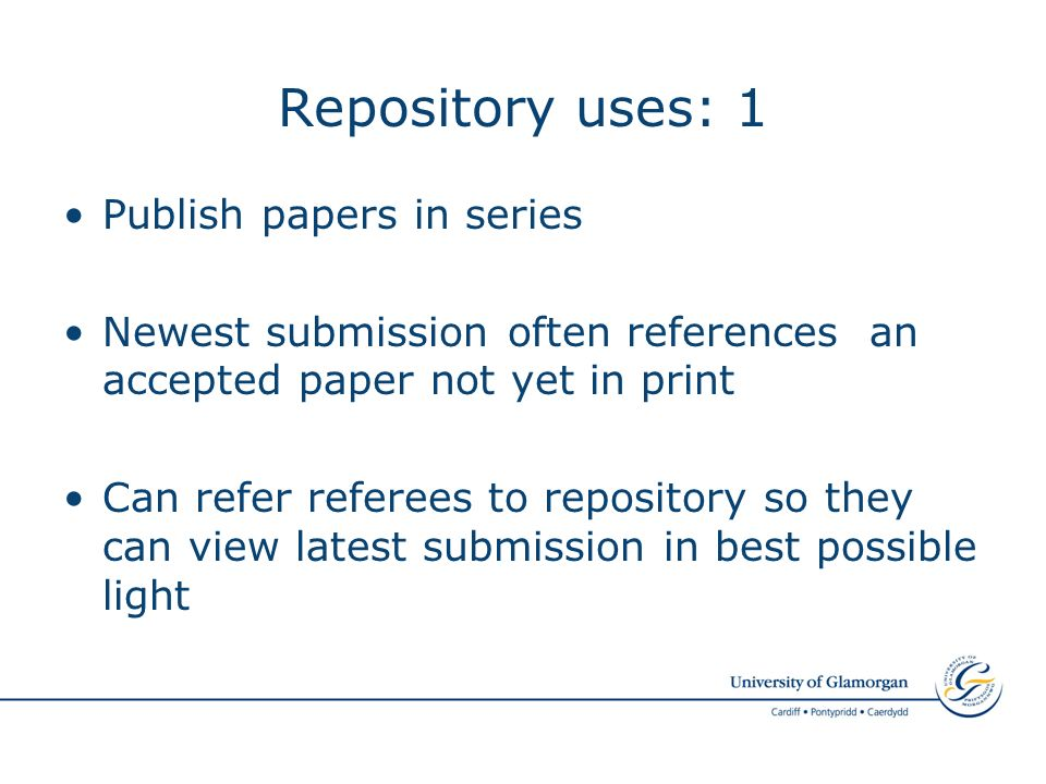 Repository uses: 1 Publish papers in series Newest submission often references an accepted paper not yet in print Can refer referees to repository so they can view latest submission in best possible light