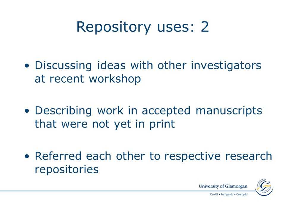 Repository uses: 2 Discussing ideas with other investigators at recent workshop Describing work in accepted manuscripts that were not yet in print Referred each other to respective research repositories