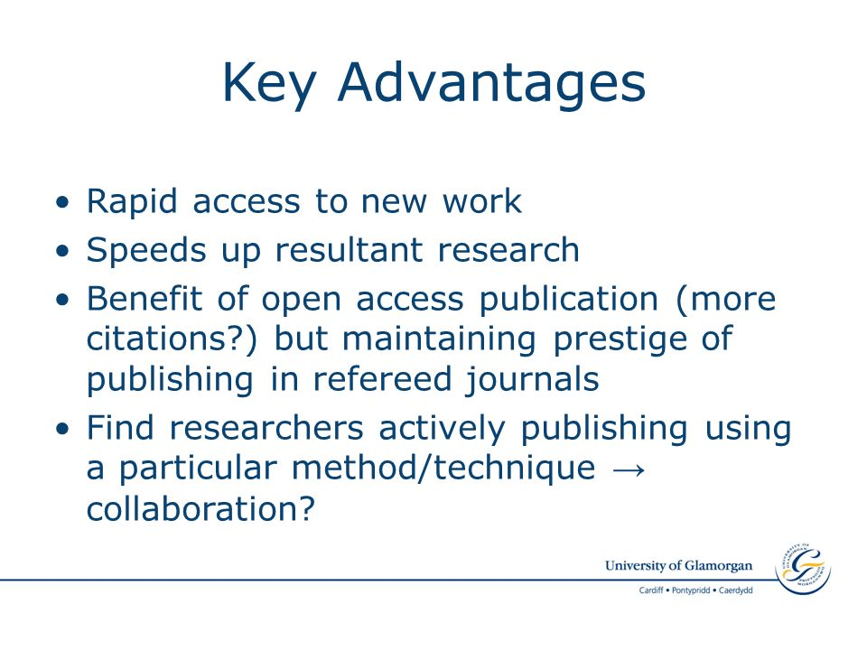Key Advantages Rapid access to new work Speeds up resultant research Benefit of open access publication (more citations ) but maintaining prestige of publishing in refereed journals Find researchers actively publishing using a particular method/technique collaboration
