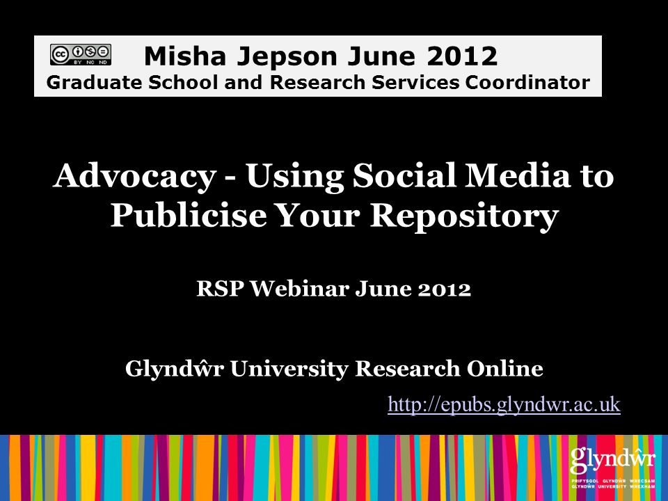 Advocacy - Using Social Media to Publicise Your Repository RSP Webinar June 2012 Glyndŵr University Research Online http://epubs.glyndwr.ac.uk Misha Jepson June 2012 Graduate School and Research Services Coordinator