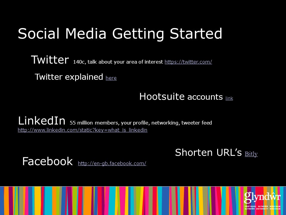 Social Media Getting Started Twitter 140c, talk about your area of interest https://twitter.com/https://twitter.com/ Twitter explained here here LinkedIn 55 million members, your profile, networking, tweeter feed http://www.linkedin.com/static key=what_is_linkedin http://www.linkedin.com/static key=what_is_linkedin Facebook http://en-gb.facebook.com/ http://en-gb.facebook.com/ Shorten URLs Bitly Bitly Hootsuite accounts link link
