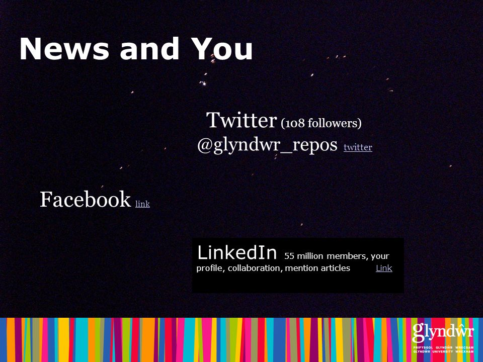 News and You Twitter (108 followers) @glyndwr_repos twitter twitter Facebook link link LinkedIn 55 million members, your profile, collaboration, mention articles LinkLink