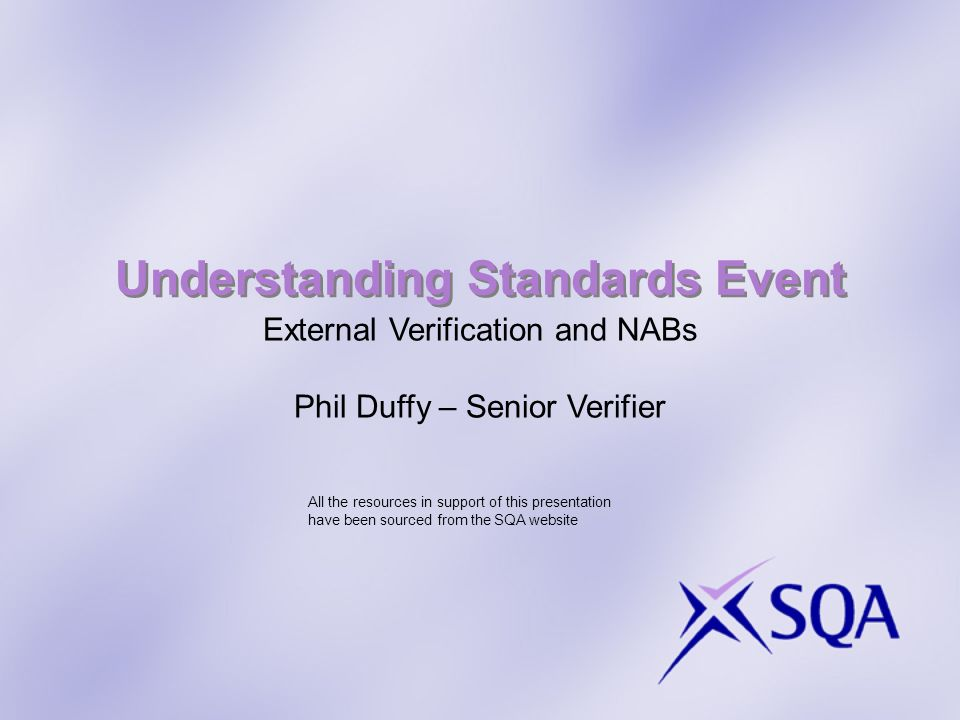 Understanding Standards Event External Verification and NABs Phil Duffy – Senior Verifier All the resources in support of this presentation have been sourced from the SQA website