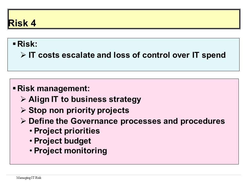 Managing IT Risk Risk 4 Risk: IT costs escalate and loss of control over IT spend Risk management: Align IT to business strategy Stop non priority projects Define the Governance processes and procedures Project priorities Project budget Project monitoring