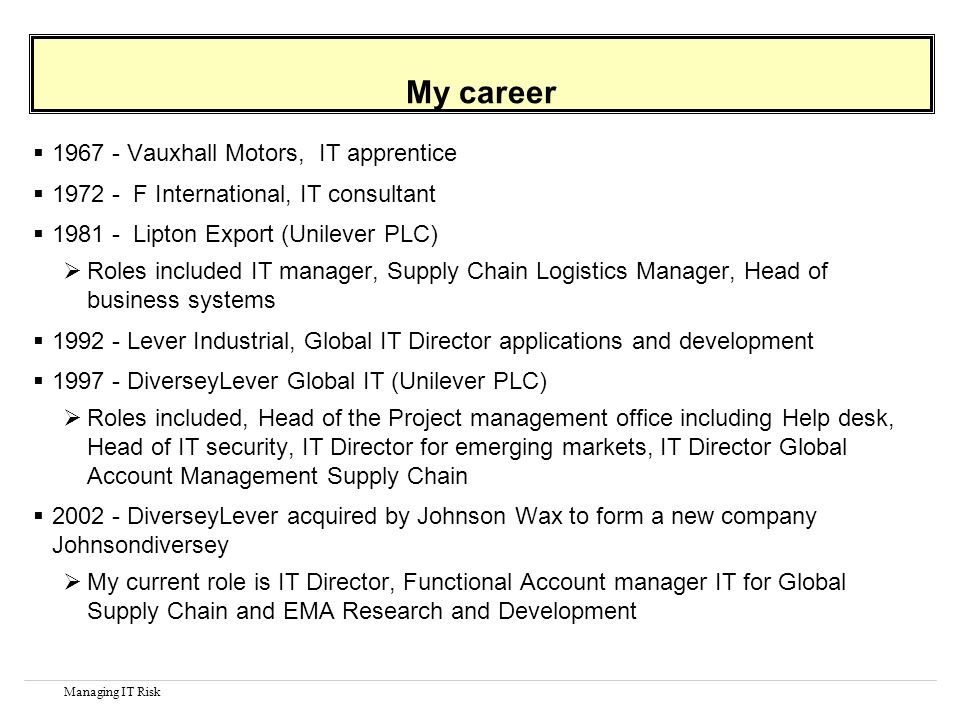 Managing IT Risk My career 1967 - Vauxhall Motors, IT apprentice 1972 - F International, IT consultant 1981 - Lipton Export (Unilever PLC) Roles inclu