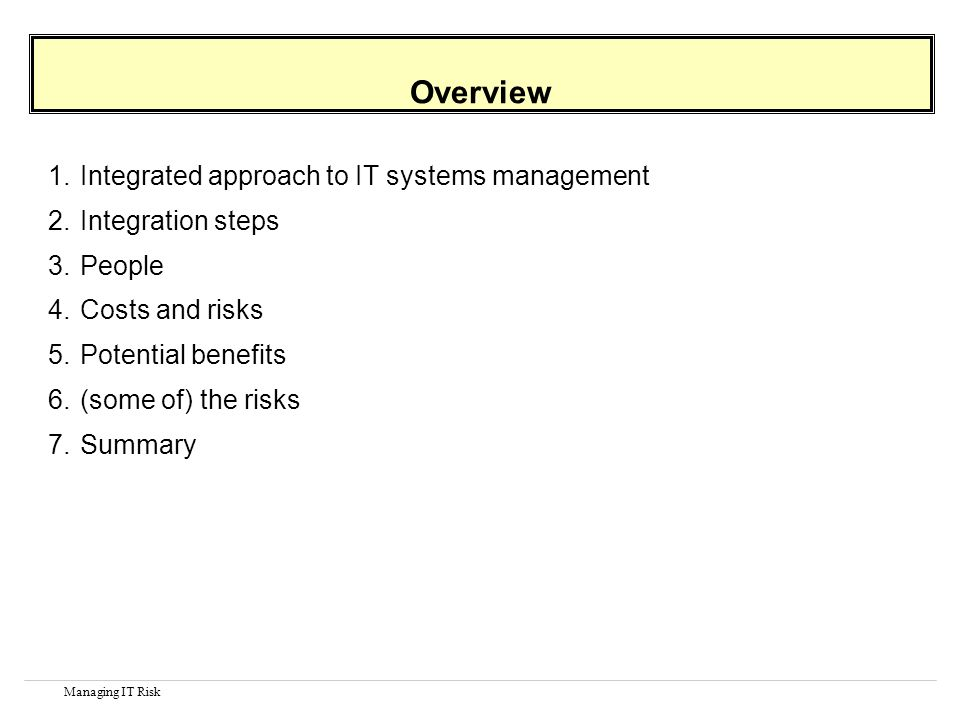 Managing IT Risk Overview 1.Integrated approach to IT systems management 2.Integration steps 3.People 4.Costs and risks 5.Potential benefits 6.(some of) the risks 7.Summary