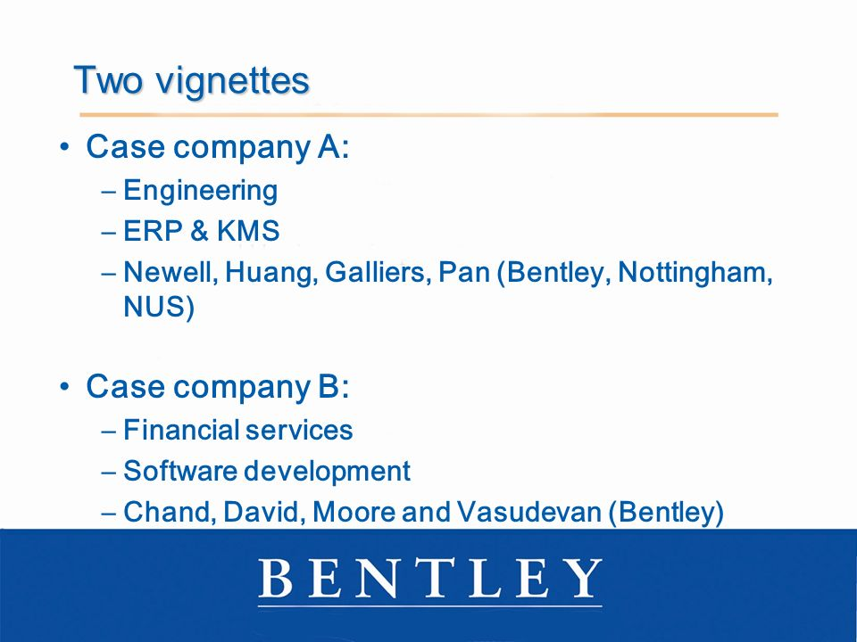 Two vignettes Case company A: –Engineering –ERP & KMS –Newell, Huang, Galliers, Pan (Bentley, Nottingham, NUS) Case company B: –Financial services –Software development –Chand, David, Moore and Vasudevan (Bentley)