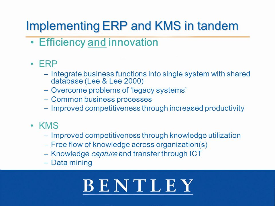Implementing ERP and KMS in tandem Efficiency and innovation ERP –Integrate business functions into single system with shared database (Lee & Lee 2000) –Overcome problems of legacy systems –Common business processes –Improved competitiveness through increased productivity KMS –Improved competitiveness through knowledge utilization –Free flow of knowledge across organization(s) –Knowledge capture and transfer through ICT –Data mining
