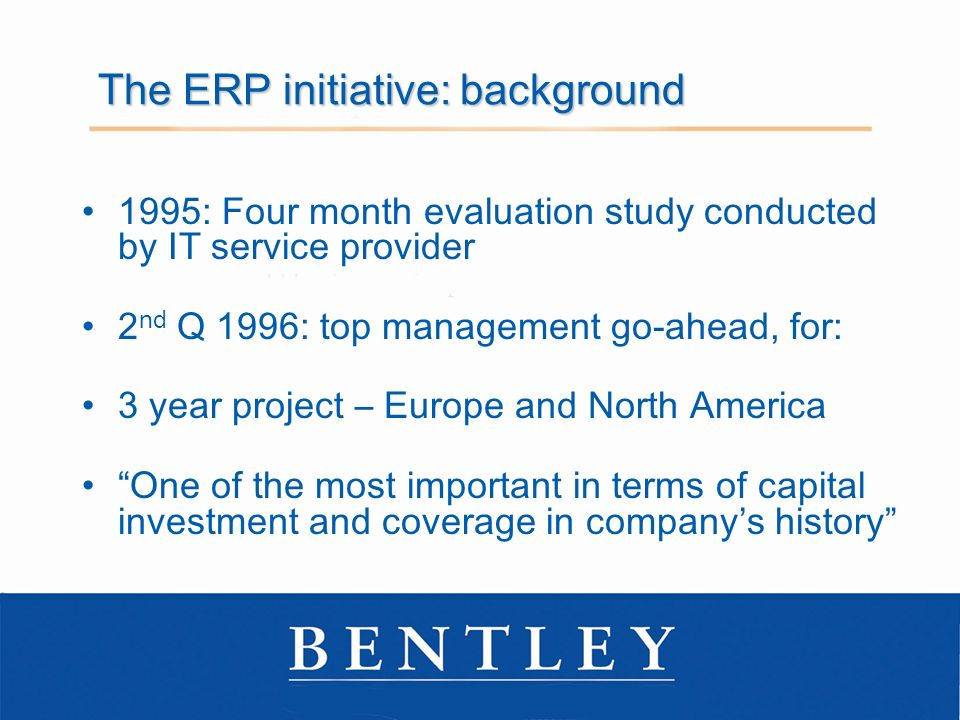The ERP initiative: background 1995: Four month evaluation study conducted by IT service provider 2 nd Q 1996: top management go-ahead, for: 3 year project – Europe and North America One of the most important in terms of capital investment and coverage in companys history