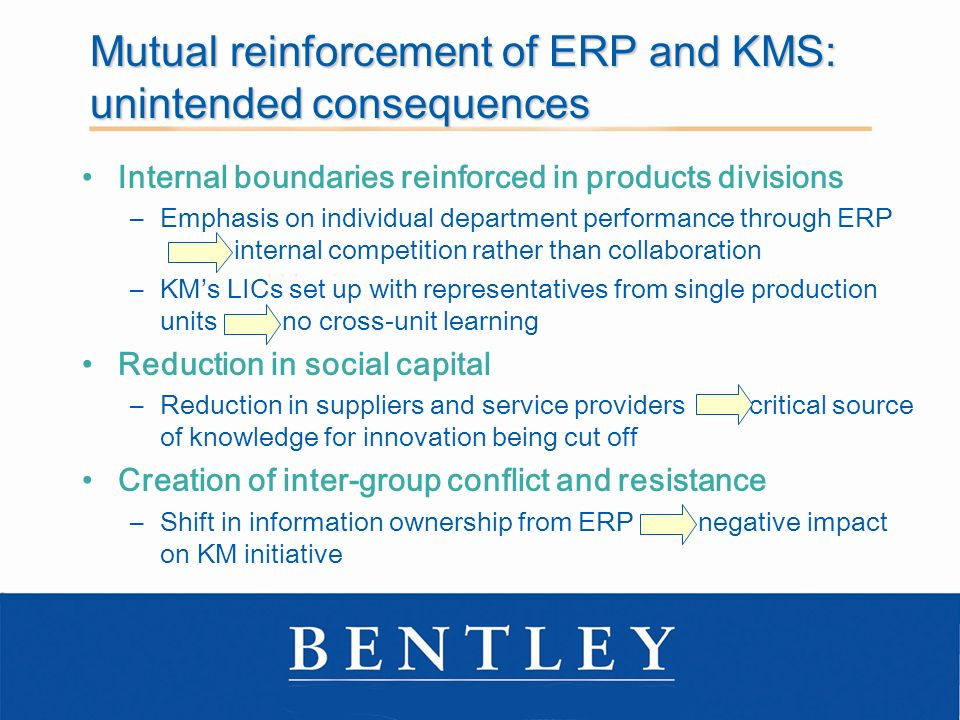 Mutual reinforcement of ERP and KMS: unintended consequences Internal boundaries reinforced in products divisions –Emphasis on individual department performance through ERP internal competition rather than collaboration –KMs LICs set up with representatives from single production units no cross-unit learning Reduction in social capital –Reduction in suppliers and service providers critical source of knowledge for innovation being cut off Creation of inter-group conflict and resistance –Shift in information ownership from ERP negative impact on KM initiative