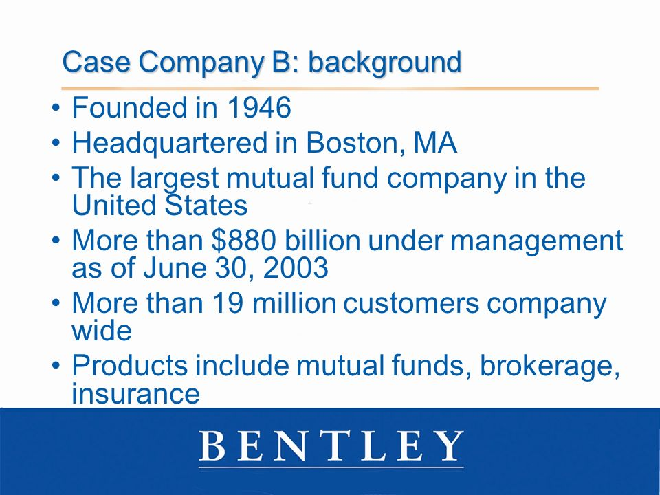 Case Company B: background Founded in 1946 Headquartered in Boston, MA The largest mutual fund company in the United States More than $880 billion under management as of June 30, 2003 More than 19 million customers company wide Products include mutual funds, brokerage, insurance