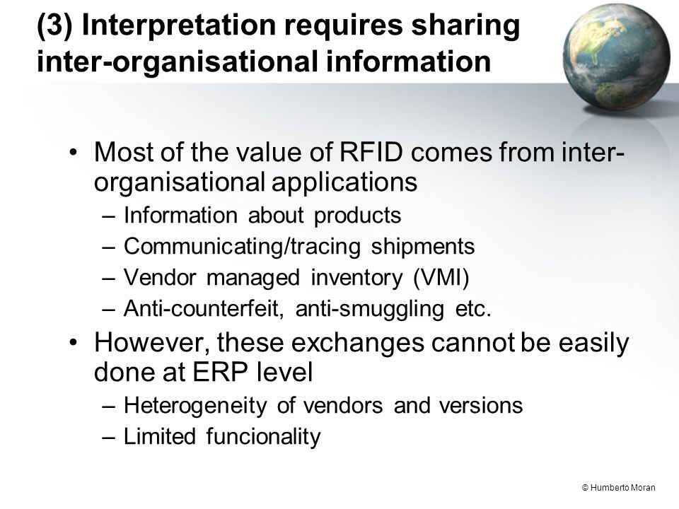 © Humberto Moran (3) Interpretation requires sharing inter-organisational information Most of the value of RFID comes from inter- organisational applications –Information about products –Communicating/tracing shipments –Vendor managed inventory (VMI) –Anti-counterfeit, anti-smuggling etc.