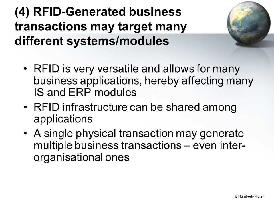 © Humberto Moran (4) RFID-Generated business transactions may target many different systems/modules RFID is very versatile and allows for many business applications, hereby affecting many IS and ERP modules RFID infrastructure can be shared among applications A single physical transaction may generate multiple business transactions – even inter- organisational ones