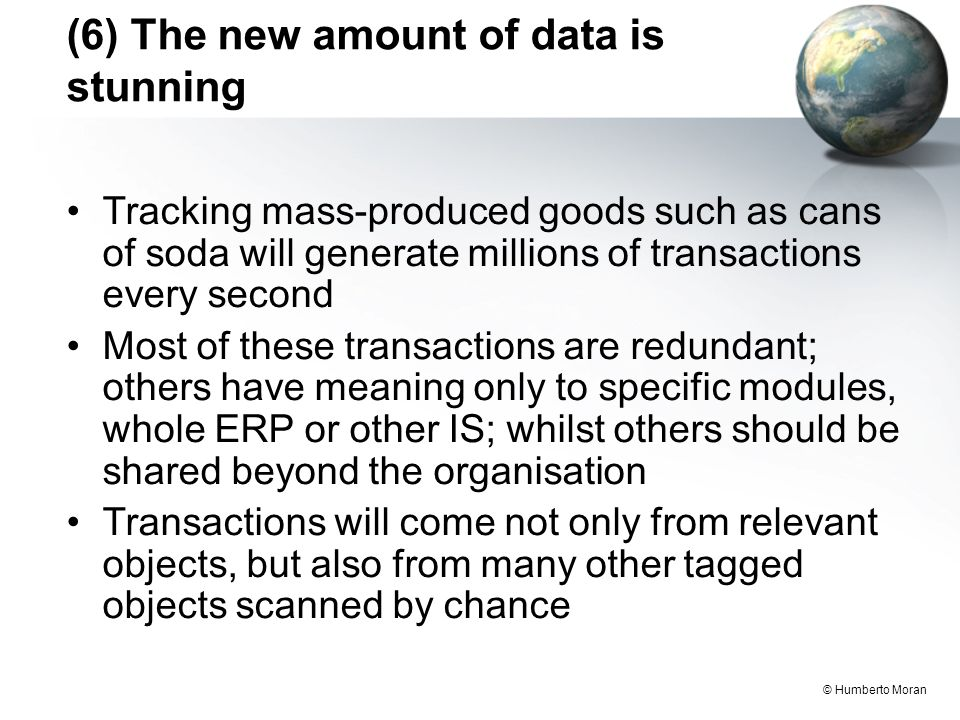 © Humberto Moran (6) The new amount of data is stunning Tracking mass-produced goods such as cans of soda will generate millions of transactions every second Most of these transactions are redundant; others have meaning only to specific modules, whole ERP or other IS; whilst others should be shared beyond the organisation Transactions will come not only from relevant objects, but also from many other tagged objects scanned by chance