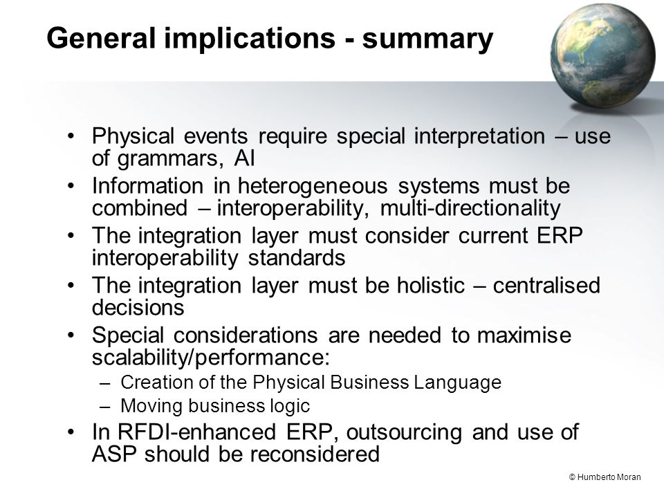 © Humberto Moran General implications - summary Physical events require special interpretation – use of grammars, AI Information in heterogeneous systems must be combined – interoperability, multi-directionality The integration layer must consider current ERP interoperability standards The integration layer must be holistic – centralised decisions Special considerations are needed to maximise scalability/performance: –Creation of the Physical Business Language –Moving business logic In RFDI-enhanced ERP, outsourcing and use of ASP should be reconsidered