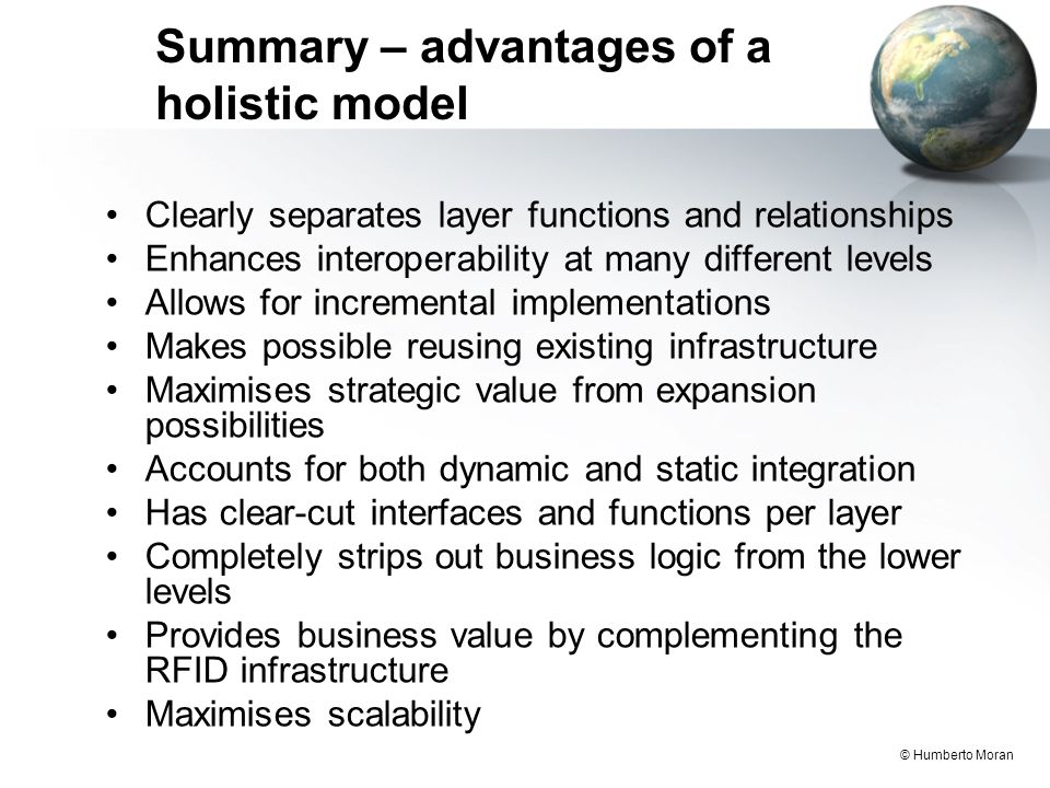 © Humberto Moran Summary – advantages of a holistic model Clearly separates layer functions and relationships Enhances interoperability at many different levels Allows for incremental implementations Makes possible reusing existing infrastructure Maximises strategic value from expansion possibilities Accounts for both dynamic and static integration Has clear-cut interfaces and functions per layer Completely strips out business logic from the lower levels Provides business value by complementing the RFID infrastructure Maximises scalability