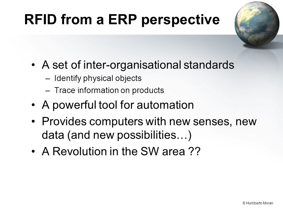 © Humberto Moran RFID from a ERP perspective A set of inter-organisational standards –Identify physical objects –Trace information on products A powerful tool for automation Provides computers with new senses, new data (and new possibilities…) A Revolution in the SW area