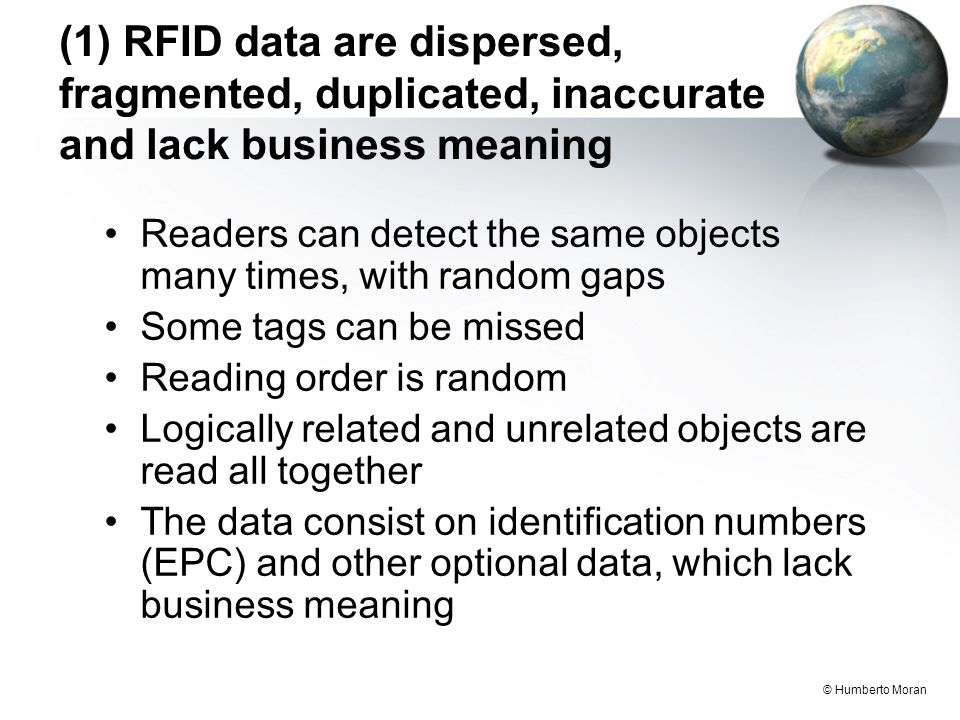 © Humberto Moran (1) RFID data are dispersed, fragmented, duplicated, inaccurate and lack business meaning Readers can detect the same objects many times, with random gaps Some tags can be missed Reading order is random Logically related and unrelated objects are read all together The data consist on identification numbers (EPC) and other optional data, which lack business meaning