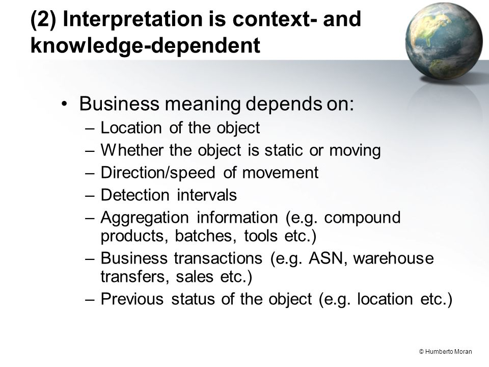 © Humberto Moran (2) Interpretation is context- and knowledge-dependent Business meaning depends on: –Location of the object –Whether the object is static or moving –Direction/speed of movement –Detection intervals –Aggregation information (e.g.