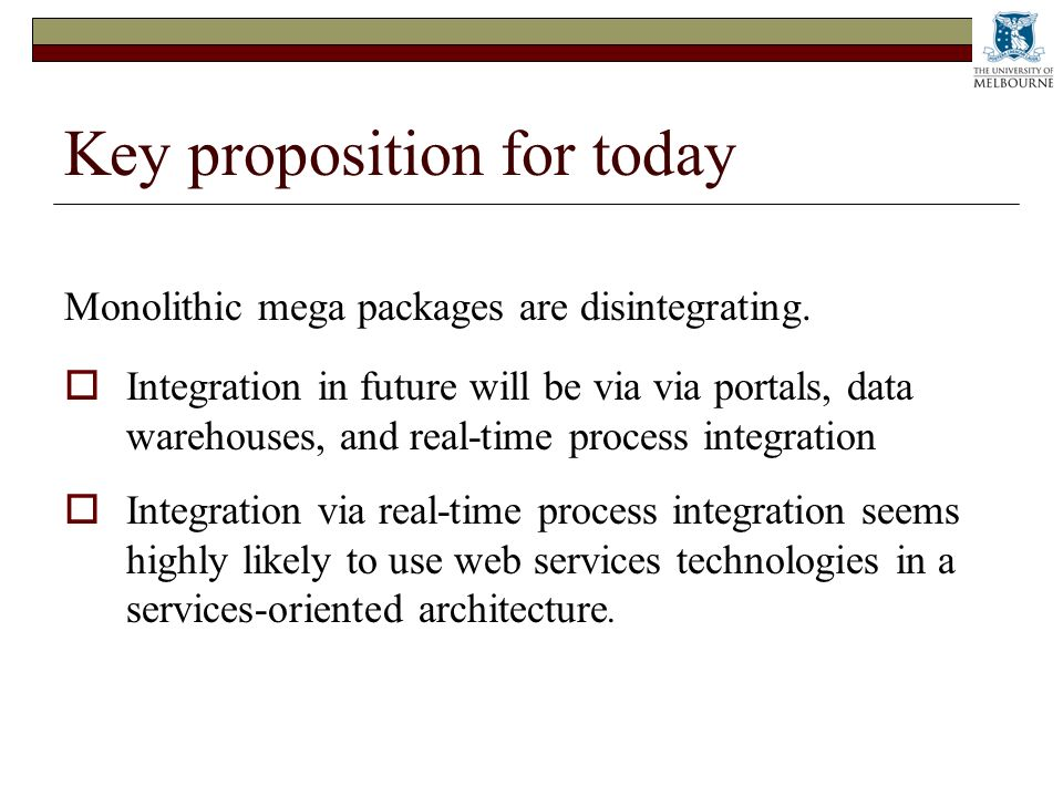 Key proposition for today Monolithic mega packages are disintegrating. Integration in future will be via via portals, data warehouses, and real-time p