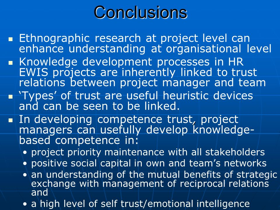 Conclusions Ethnographic research at project level can enhance understanding at organisational level Knowledge development processes in HR EWIS projects are inherently linked to trust relations between project manager and team Types of trust are useful heuristic devices and can be seen to be linked., In developing competence trust, project managers can usefully develop knowledge- based competence in: project priority maintenance with all stakeholders positive social capital in own and teams networks an understanding of the mutual benefits of strategic exchange with management of reciprocal relations and a high level of self trust/emotional intelligence