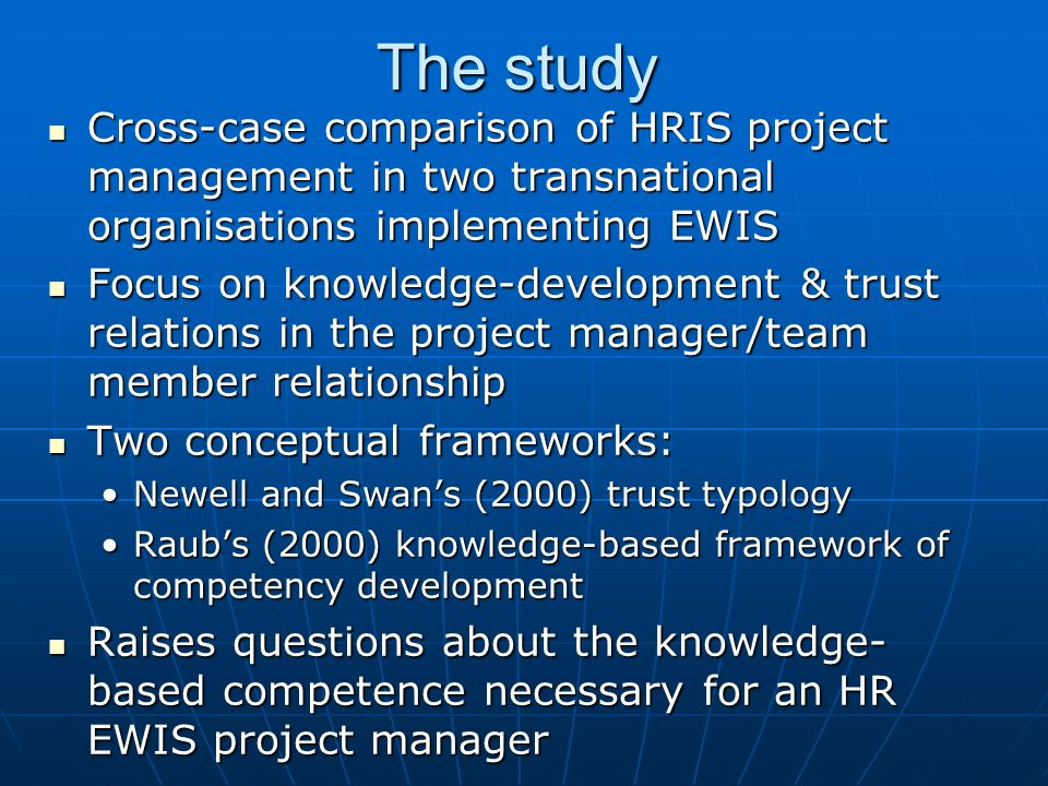 The study Cross-case comparison of HRIS project management in two transnational organisations implementing EWIS Cross-case comparison of HRIS project management in two transnational organisations implementing EWIS Focus on knowledge-development & trust relations in the project manager/team member relationship Focus on knowledge-development & trust relations in the project manager/team member relationship Two conceptual frameworks: Two conceptual frameworks: Newell and Swans (2000) trust typologyNewell and Swans (2000) trust typology Raubs (2000) knowledge-based framework of competency developmentRaubs (2000) knowledge-based framework of competency development Raises questions about the knowledge- based competence necessary for an HR EWIS project manager Raises questions about the knowledge- based competence necessary for an HR EWIS project manager