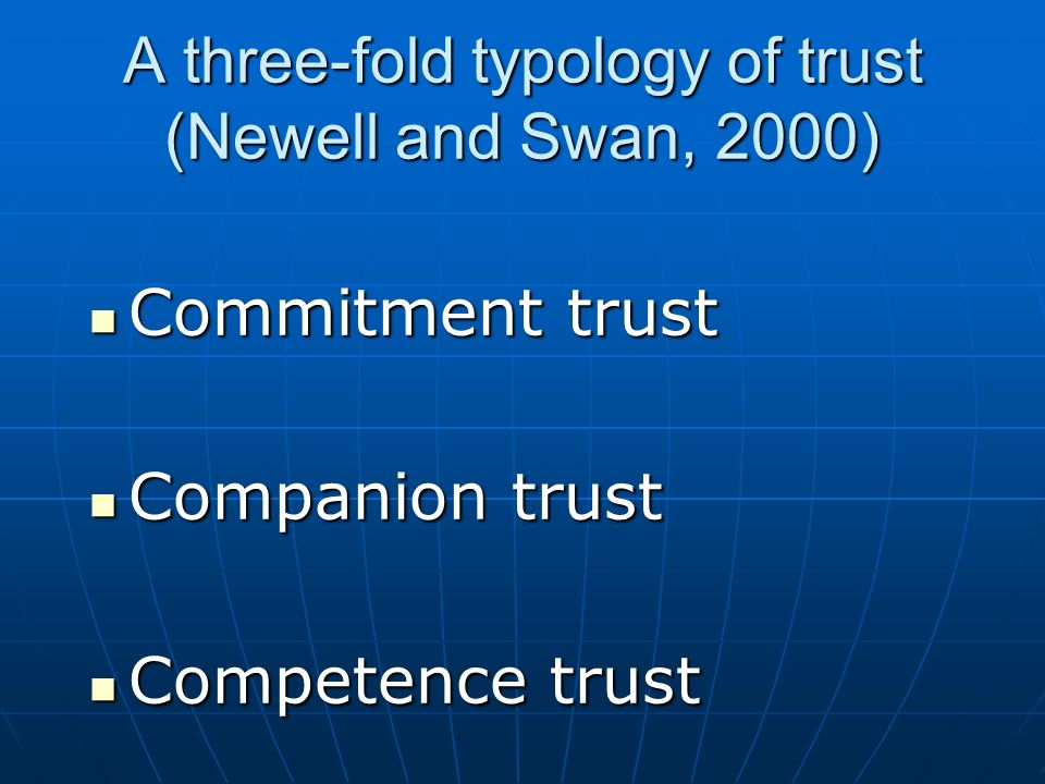 A three-fold typology of trust (Newell and Swan, 2000) Commitment trust Commitment trust Companion trust Companion trust Competence trust Competence t