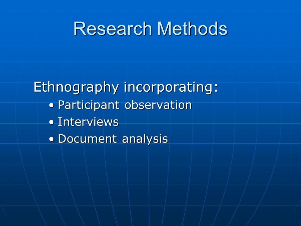 Research Methods Ethnography incorporating: Participant observationParticipant observation InterviewsInterviews Document analysisDocument analysis
