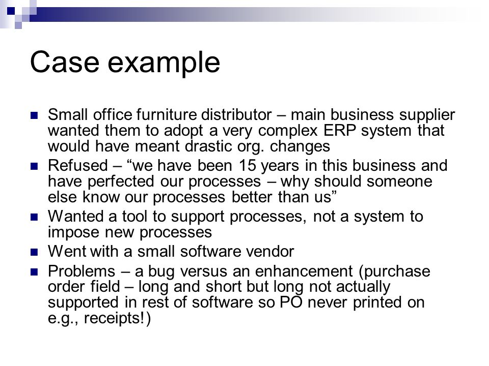 Case example Small office furniture distributor – main business supplier wanted them to adopt a very complex ERP system that would have meant drastic org.