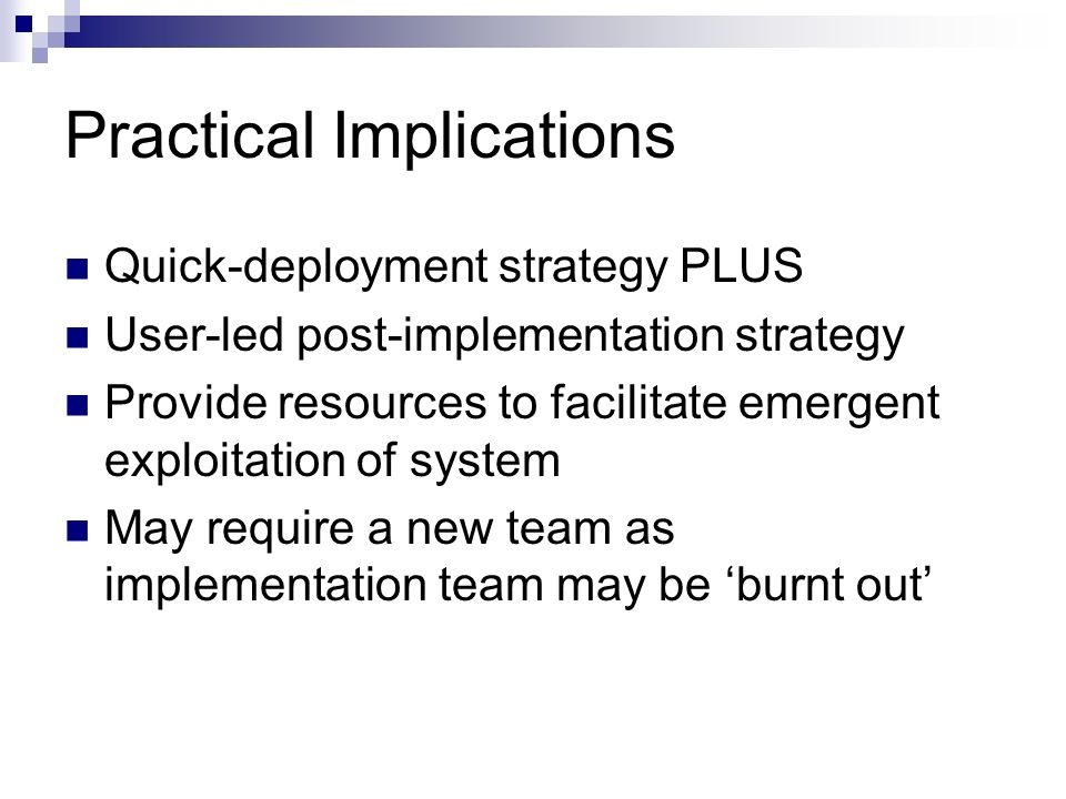 Practical Implications Quick-deployment strategy PLUS User-led post-implementation strategy Provide resources to facilitate emergent exploitation of system May require a new team as implementation team may be burnt out