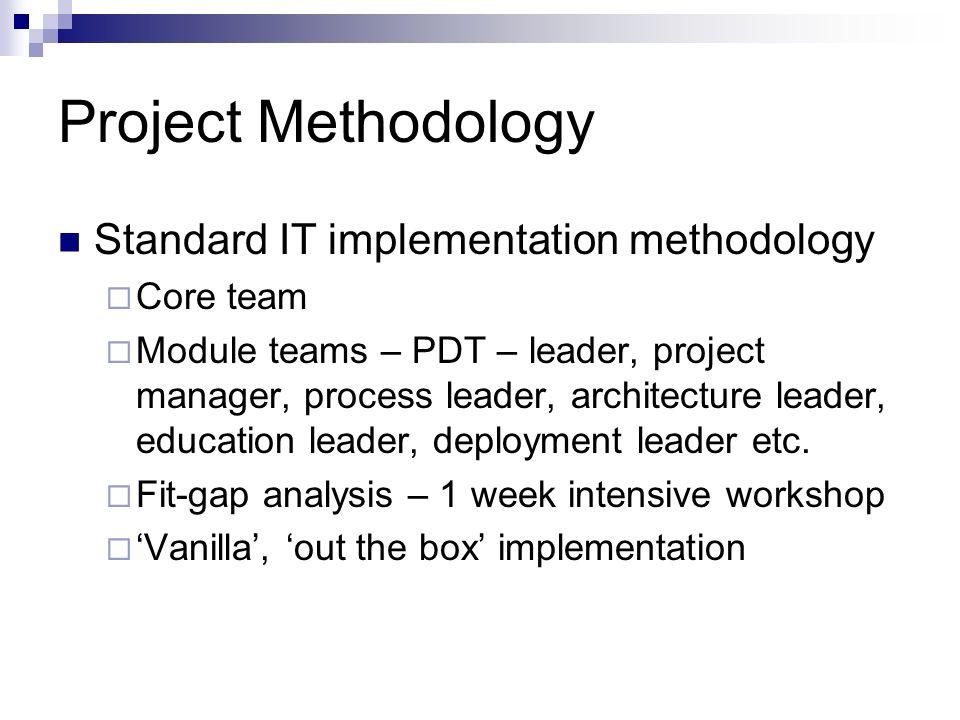 Project Methodology Standard IT implementation methodology Core team Module teams – PDT – leader, project manager, process leader, architecture leader, education leader, deployment leader etc.