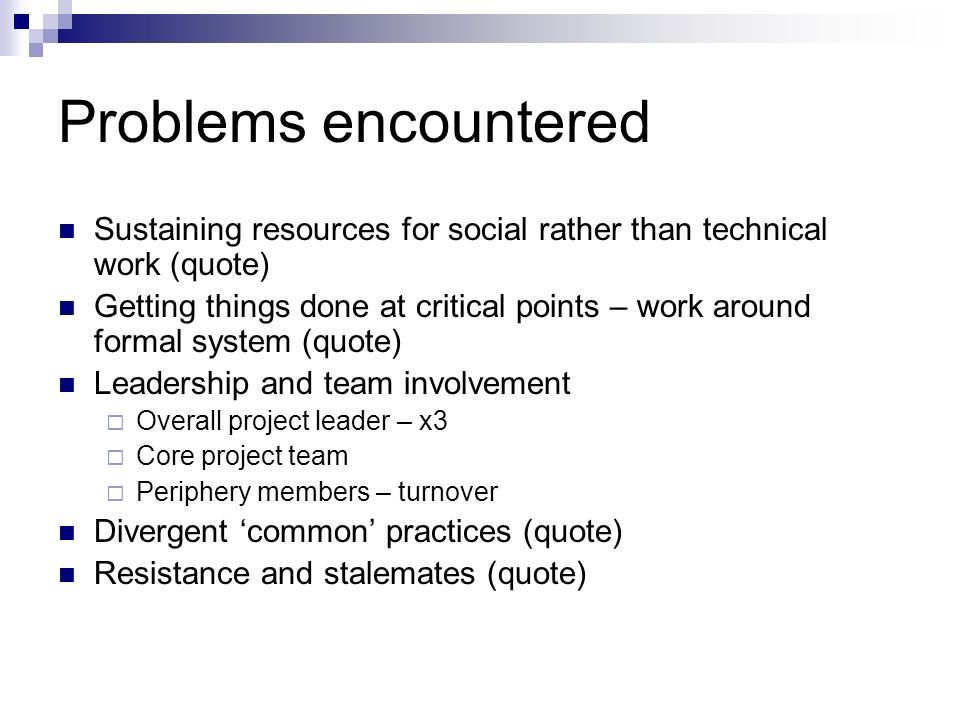 Problems encountered Sustaining resources for social rather than technical work (quote) Getting things done at critical points – work around formal sy
