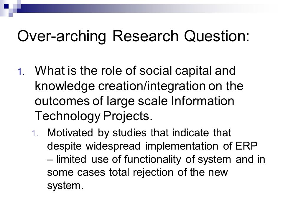 Over-arching Research Question: 1. What is the role of social capital and knowledge creation/integration on the outcomes of large scale Information Te