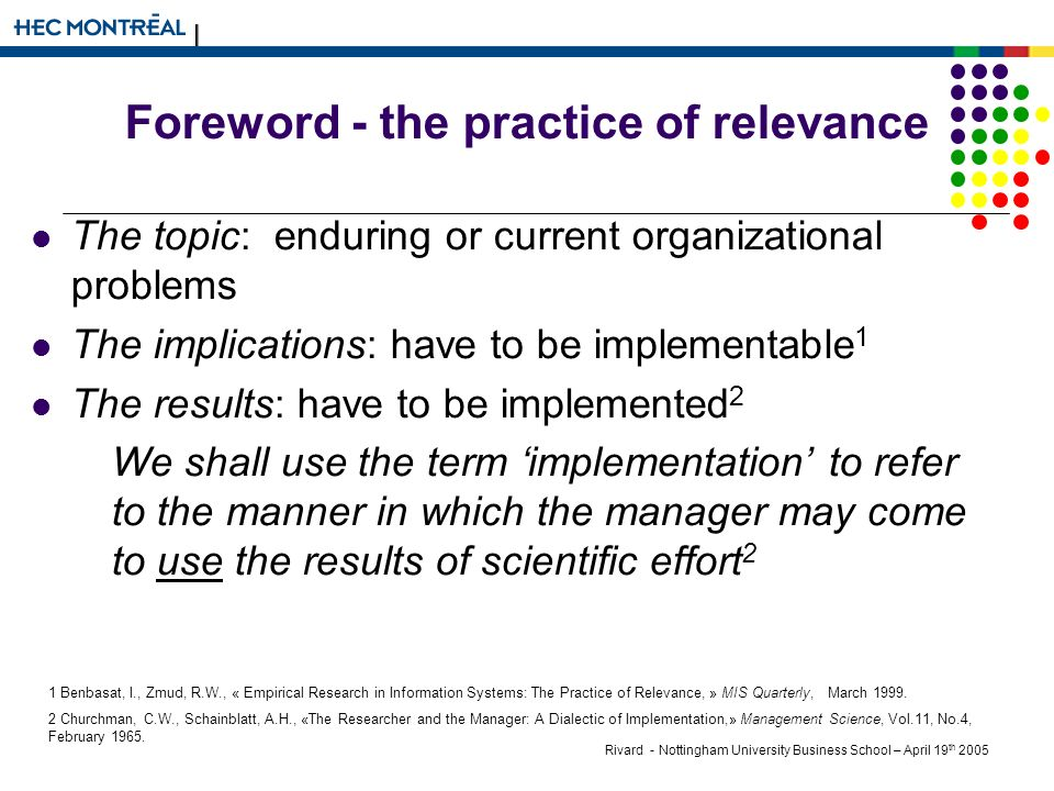 Rivard - Nottingham University Business School – April 19 th 2005 Foreword - the practice of relevance The topic: enduring or current organizational problems The implications: have to be implementable 1 The results: have to be implemented 2 We shall use the term implementation to refer to the manner in which the manager may come to use the results of scientific effort 2 1 Benbasat, I., Zmud, R.W., « Empirical Research in Information Systems: The Practice of Relevance, » MIS Quarterly, March 1999.