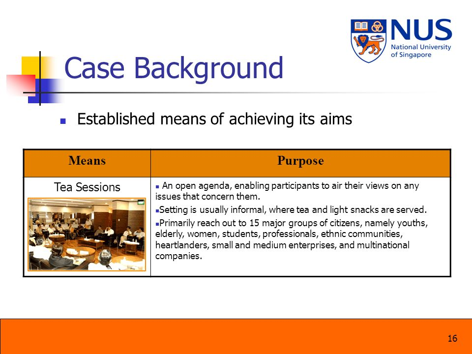 16 Case Background Established means of achieving its aims MeansPurpose Tea Sessions An open agenda, enabling participants to air their views on any i