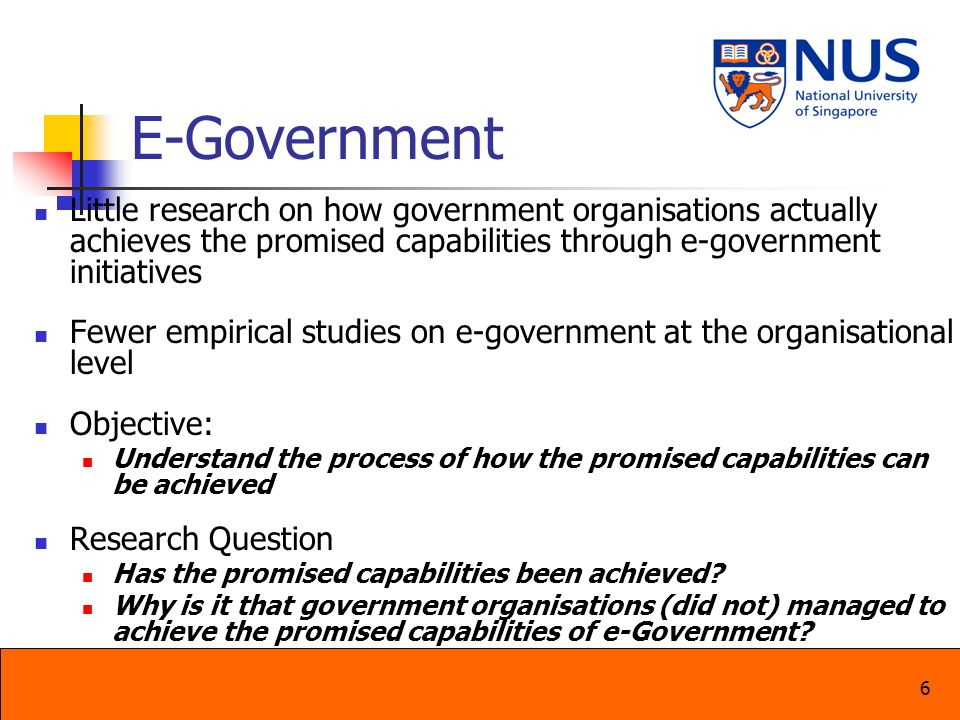 6 E-Government Little research on how government organisations actually achieves the promised capabilities through e-government initiatives Fewer empi