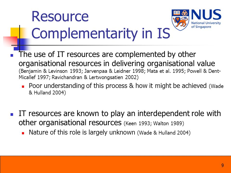 9 Resource Complementarity in IS The use of IT resources are complemented by other organisational resources in delivering organisational value (Benjam
