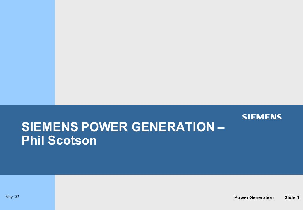 Power Generation May, 02 Slide 1 SIEMENS POWER GENERATION – Phil Scotson