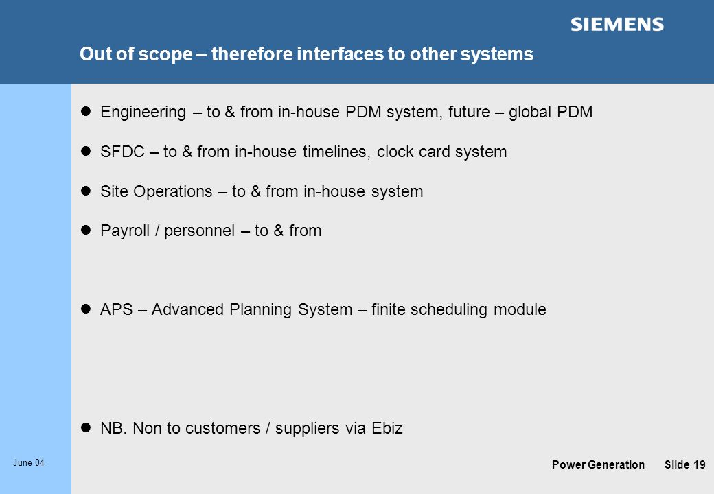 Power Generation June 04 Slide 19 Out of scope – therefore interfaces to other systems Engineering – to & from in-house PDM system, future – global PD