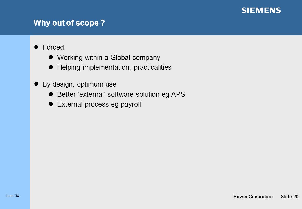 Power Generation June 04 Slide 20 Why out of scope ? Forced Working within a Global company Helping implementation, practicalities By design, optimum