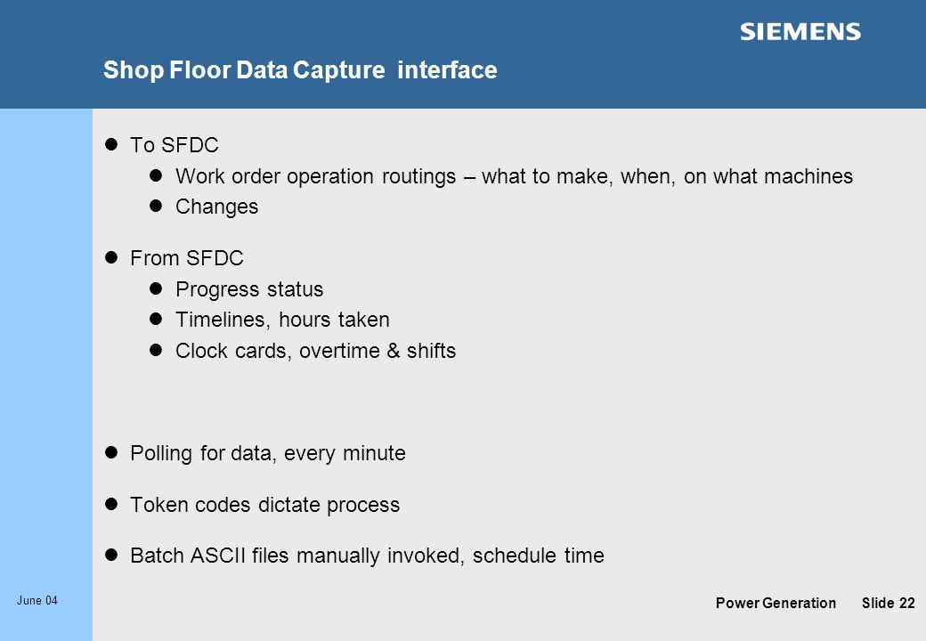 Power Generation June 04 Slide 22 Shop Floor Data Capture interface To SFDC Work order operation routings – what to make, when, on what machines Chang