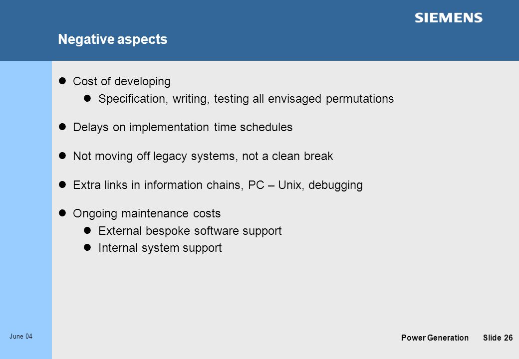 Power Generation June 04 Slide 26 Negative aspects Cost of developing Specification, writing, testing all envisaged permutations Delays on implementat