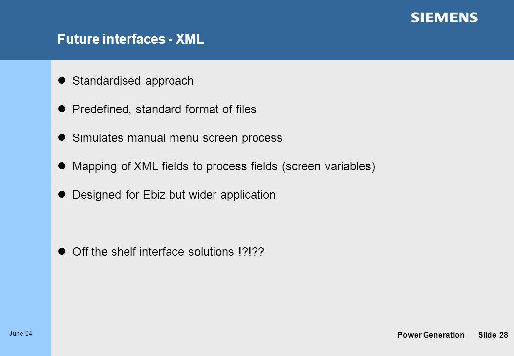 Power Generation June 04 Slide 28 Future interfaces - XML Standardised approach Predefined, standard format of files Simulates manual menu screen proc