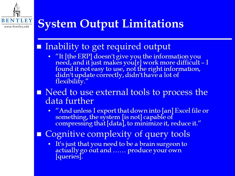 System Output Limitations n Inability to get required output It [the ERP] doesn t give you the information you need, and it just makes you[r] work more difficult – I found it not easy to use, not the right information, didn t update correctly, didn t have a lot of flexibility.