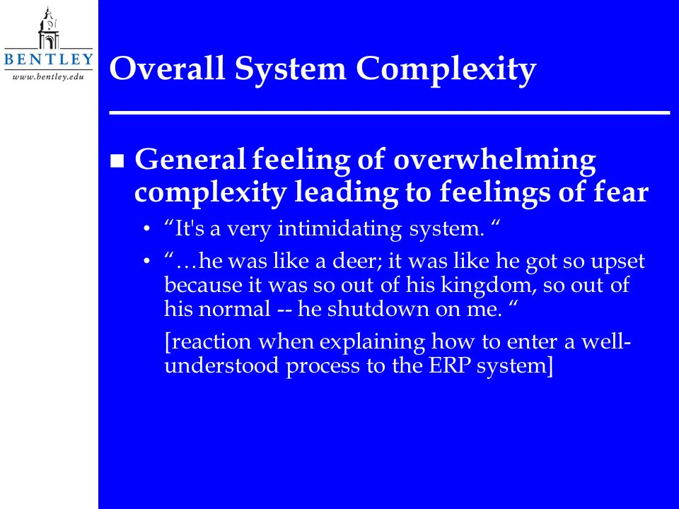 Overall System Complexity n General feeling of overwhelming complexity leading to feelings of fear It's a very intimidating system. …he was like a dee