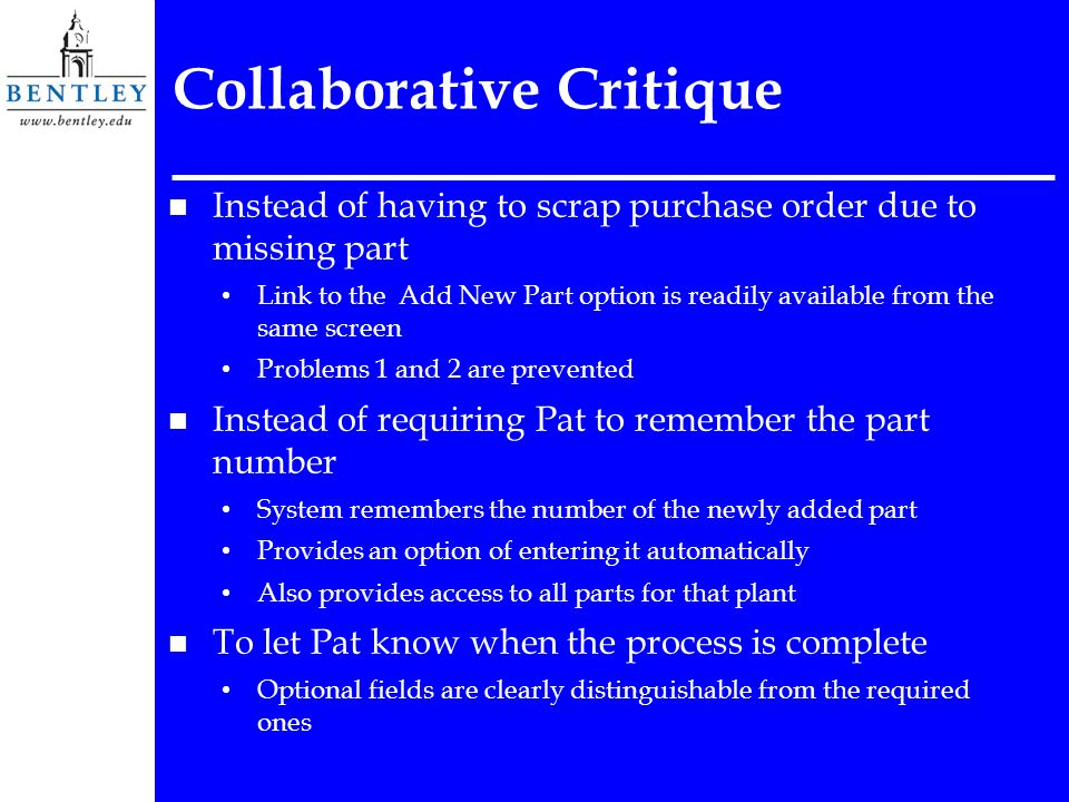 Collaborative Critique n Instead of having to scrap purchase order due to missing part Link to the Add New Part option is readily available from the same screen Problems 1 and 2 are prevented n Instead of requiring Pat to remember the part number System remembers the number of the newly added part Provides an option of entering it automatically Also provides access to all parts for that plant n To let Pat know when the process is complete Optional fields are clearly distinguishable from the required ones