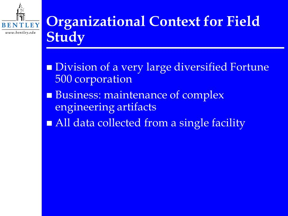 Organizational Context for Field Study n Division of a very large diversified Fortune 500 corporation n Business: maintenance of complex engineering artifacts n All data collected from a single facility